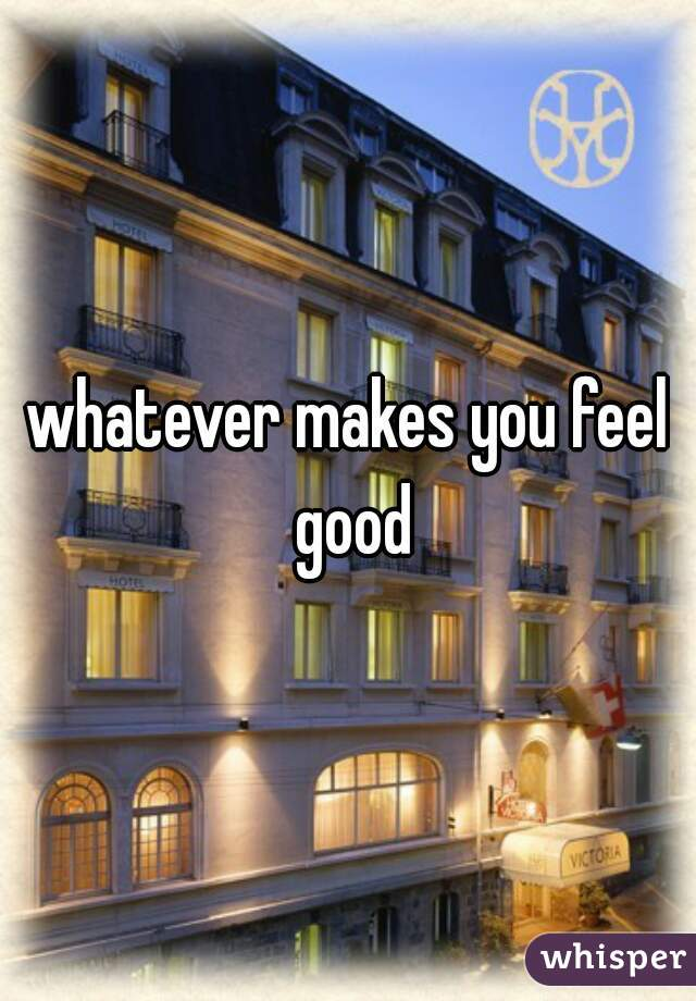 whatever makes you feel good