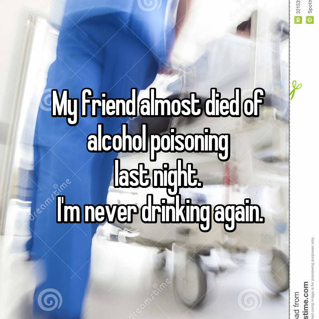 My friend almost died of  alcohol poisoning  last night.  I'm never drinking again.