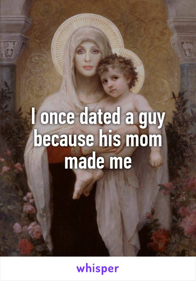 I once dated a guy because his mom made me