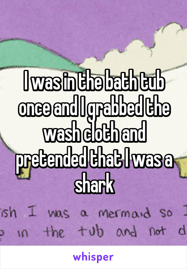 I was in the bath tub once and I grabbed the wash cloth and pretended that I was a shark