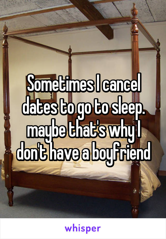 Sometimes I cancel dates to go to sleep. maybe that's why I don't have a boyfriend