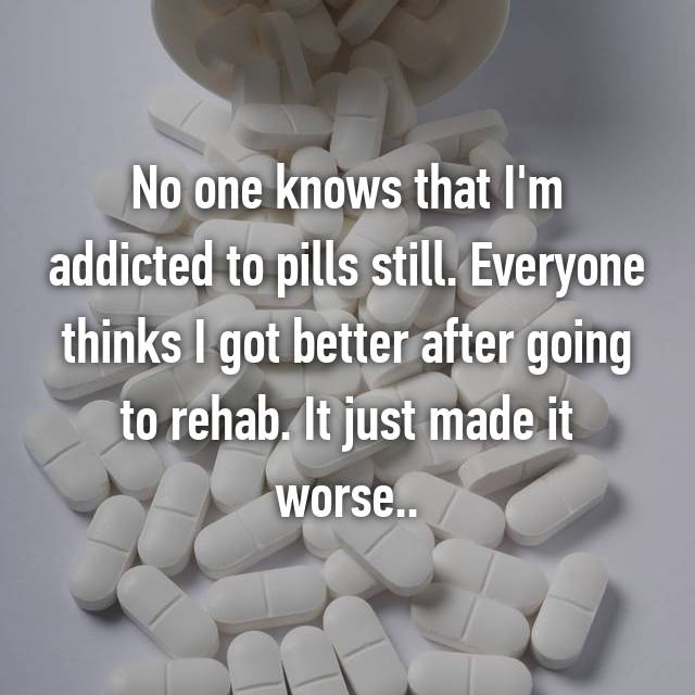 No one knows that I'm addicted to pills still. Everyone thinks I got better after going to rehab. It just made it worse..