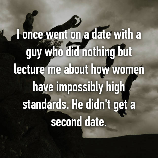 I once went on a date with a guy who did nothing but lecture me about how women have impossibly high standards. He didn't get a second date.