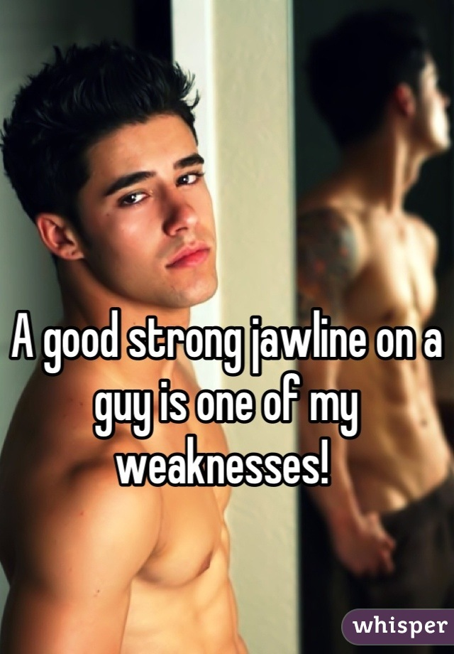 A good strong jawline on a guy is one of my weaknesses!