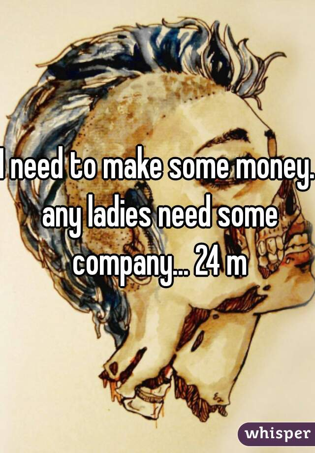 I need to make some money. any ladies need some company... 24 m