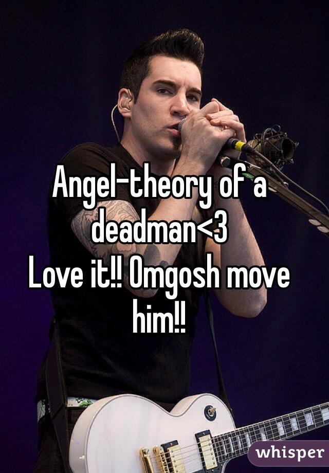 Angel-theory of a deadman<3 Love it!! Omgosh move him!!