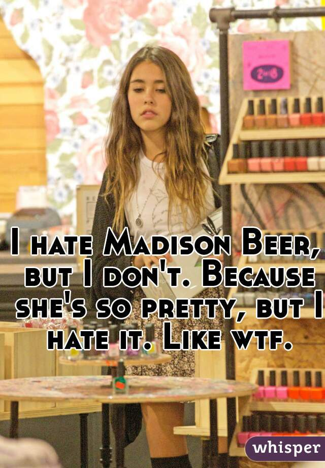 I hate Madison Beer, but I don't. Because she's so pretty, but I hate it. Like wtf.