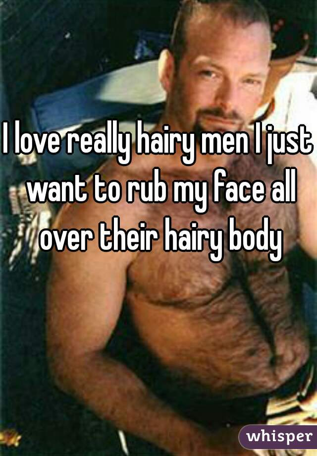 I love really hairy men I just want to rub my face all over their hairy body