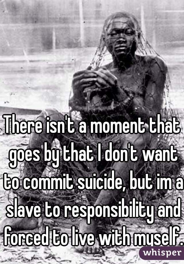 There isn't a moment that goes by that I don't want to commit suicide, but im a slave to responsibility and forced to live with myself.