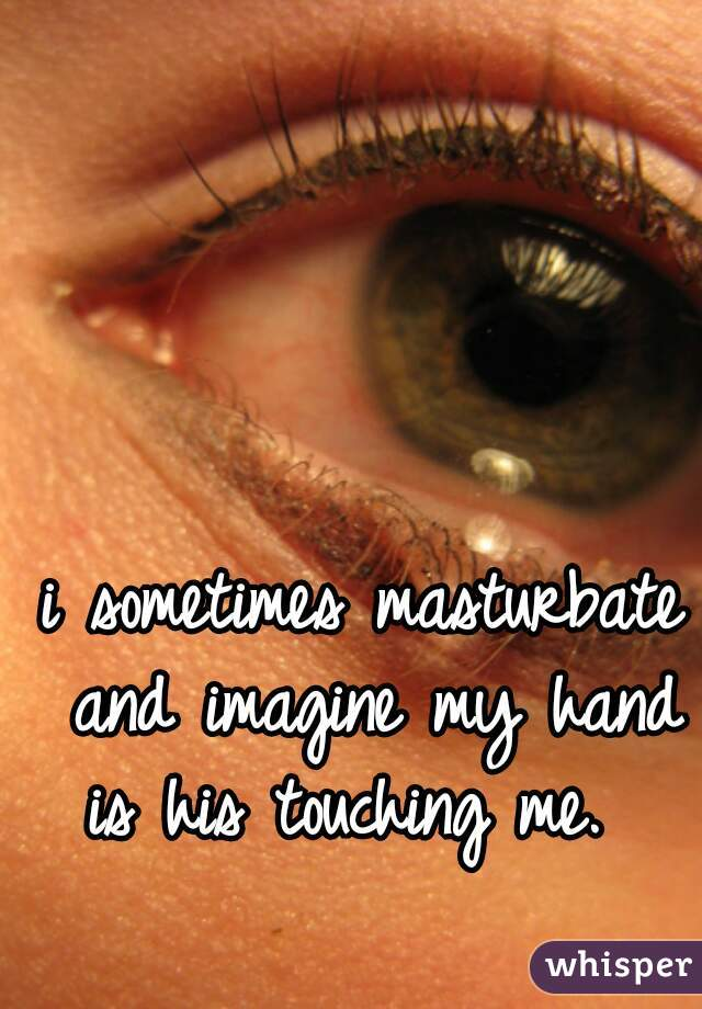 i sometimes masturbate and imagine my hand is his touching me.
