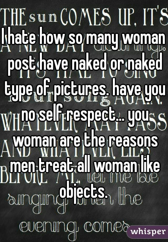 I hate how so many woman post have naked or naked type of pictures. have you no self respect... you woman are the reasons men treat all woman like objects.