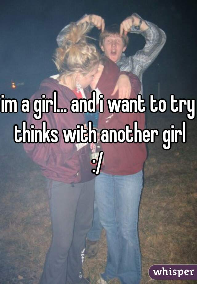 im a girl... and i want to try thinks with another girl :/