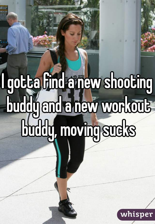 I gotta find a new shooting buddy and a new workout buddy, moving sucks