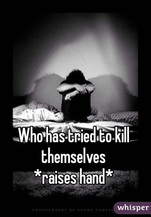 Who has tried to kill themselves  *raises hand*