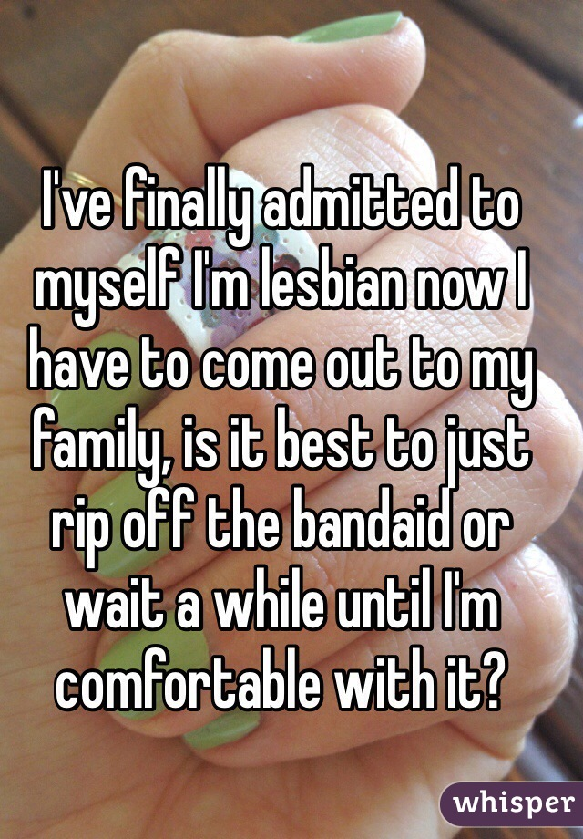 I've finally admitted to myself I'm lesbian now I have to come out to my family, is it best to just rip off the bandaid or wait a while until I'm comfortable with it?