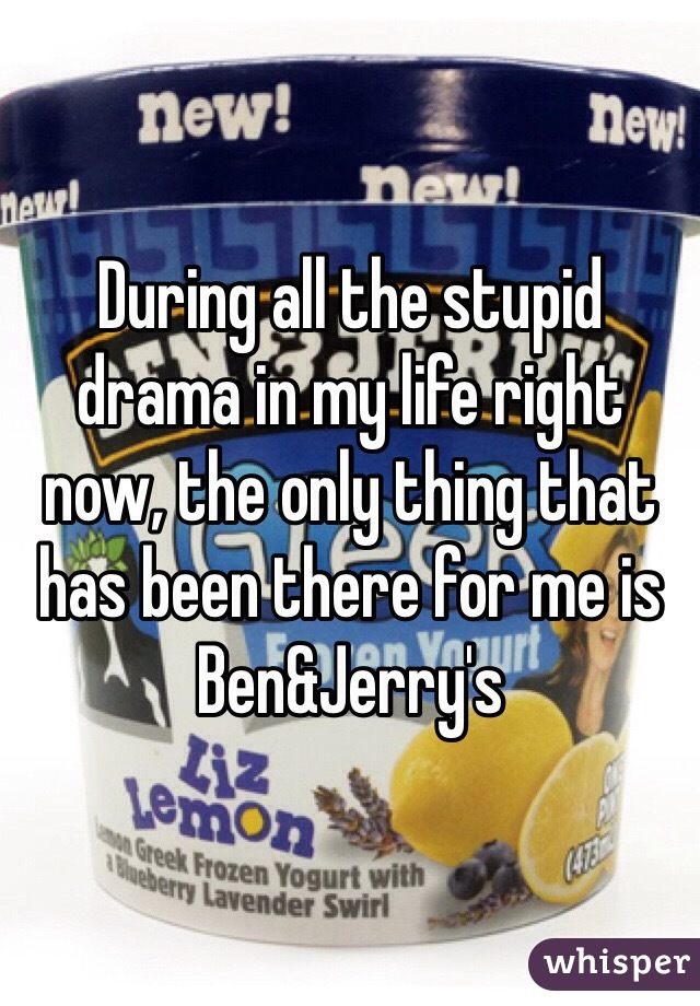During all the stupid drama in my life right now, the only thing that has been there for me is Ben&Jerry's