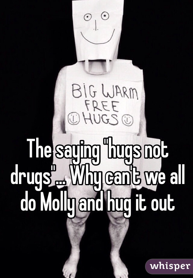 """The saying """"hugs not drugs""""... Why can't we all do Molly and hug it out"""