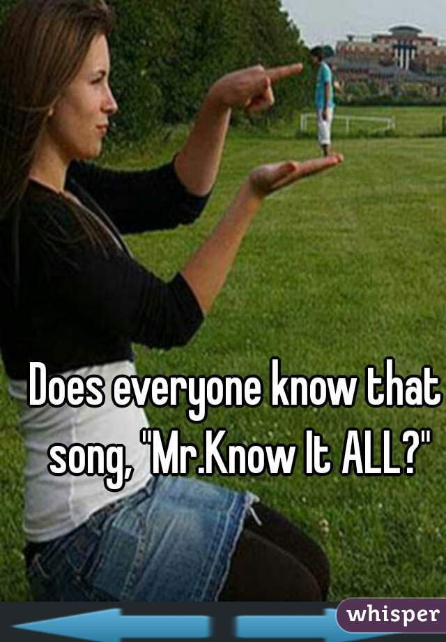 """Does everyone know that song, """"Mr.Know It ALL?"""""""