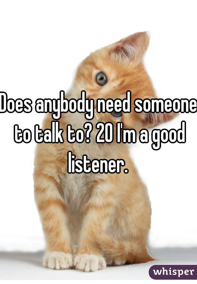 Does anybody need someone to talk to? 20 I'm a good listener.