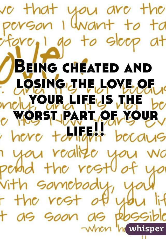 Being cheated and losing the love of your life is the worst part of your life!!