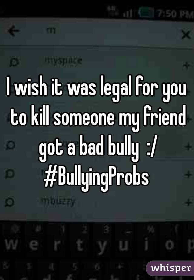 I wish it was legal for you to kill someone my friend got a bad bully  :/ #BullyingProbs