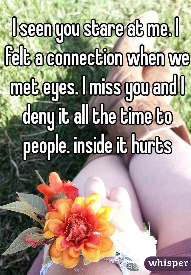 I seen you stare at me. I felt a connection when we met eyes. I miss you and I deny it all the time to people. inside it hurts