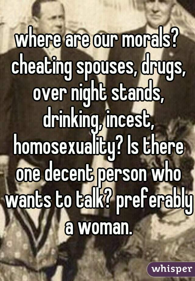 where are our morals? cheating spouses, drugs, over night stands, drinking, incest, homosexuality? Is there one decent person who wants to talk? preferably a woman.