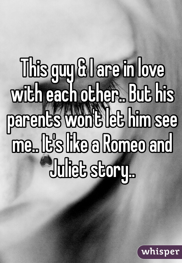 This guy & I are in love with each other.. But his parents won't let him see me.. It's like a Romeo and Juliet story..