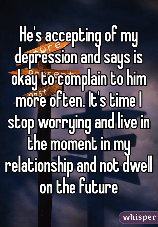 He's accepting of my depression and says is okay to complain to him more often. It's time I stop worrying and live in the moment in my relationship and not dwell on the future