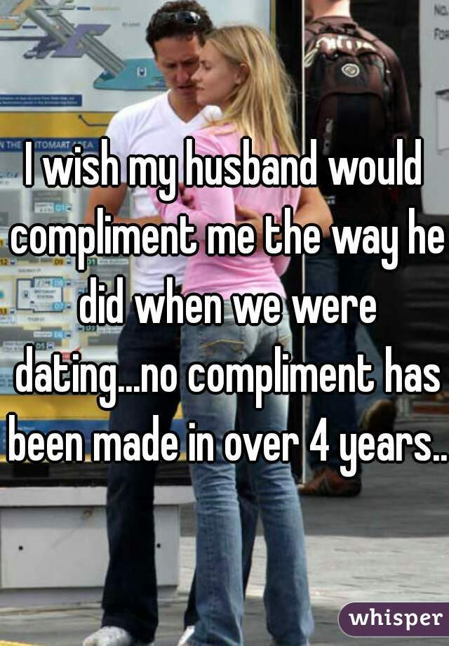 I wish my husband would compliment me the way he did when we were dating...no compliment has been made in over 4 years...