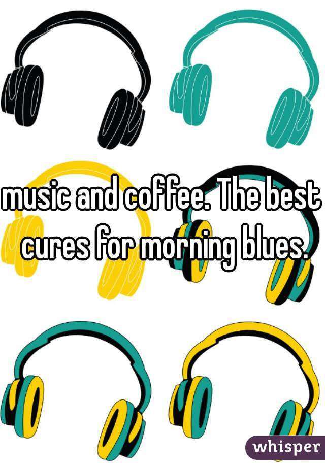 music and coffee. The best cures for morning blues.
