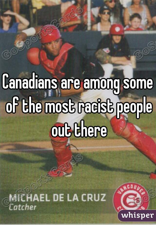 Canadians are among some of the most racist people out there
