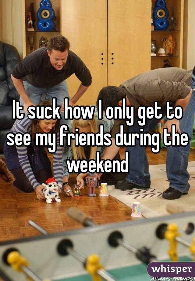 It suck how I only get to see my friends during the weekend