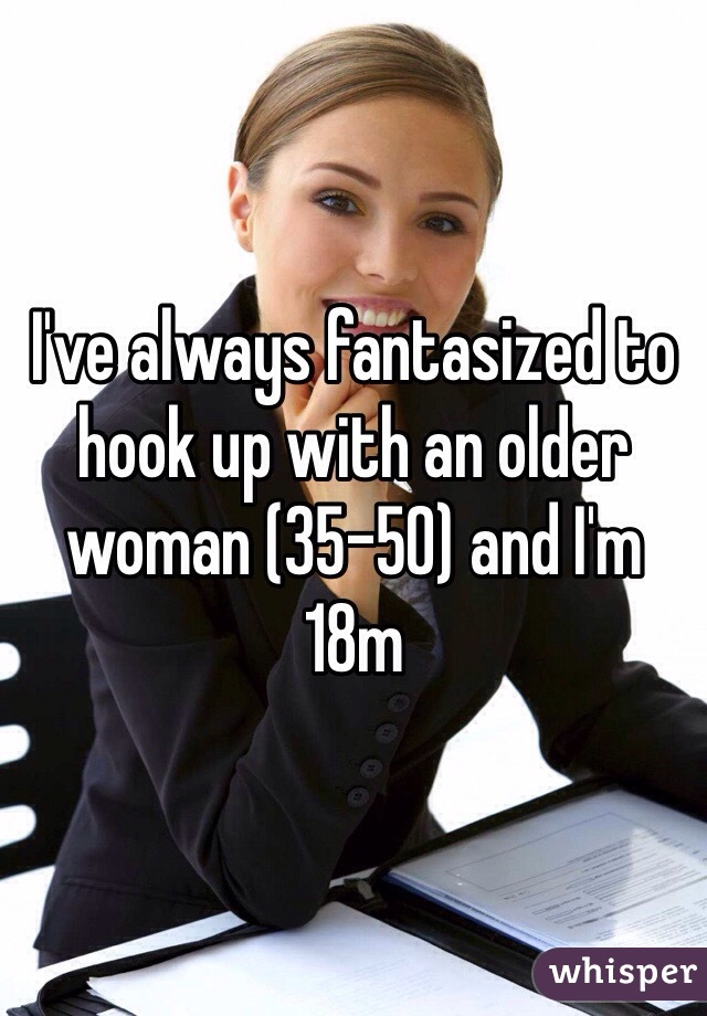 I've always fantasized to hook up with an older woman (35-50) and I'm 18m