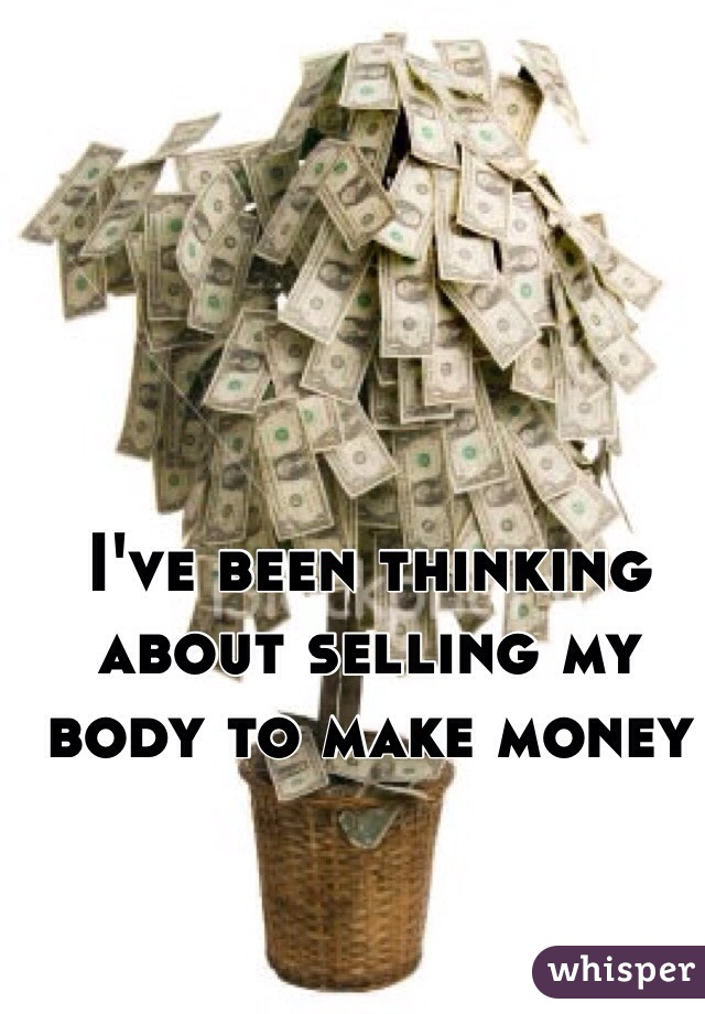 I've been thinking about selling my body to make money