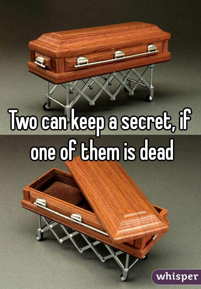 Two can keep a secret, if one of them is dead