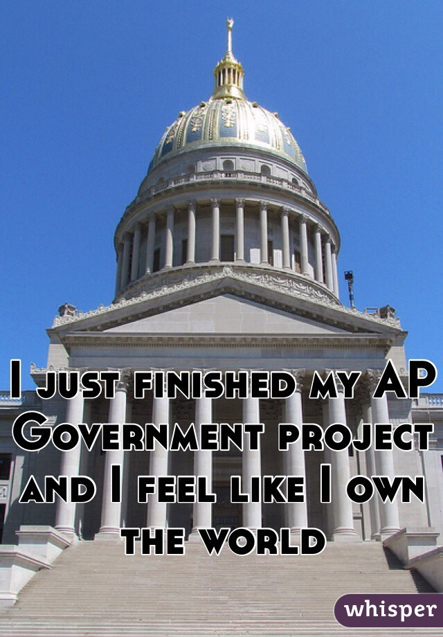 I just finished my AP Government project and I feel like I own the world