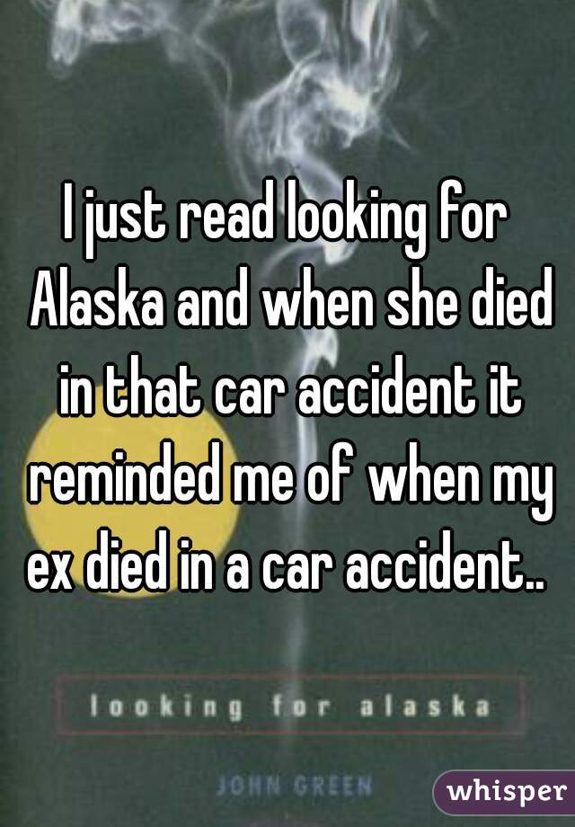 I just read looking for Alaska and when she died in that car accident it reminded me of when my ex died in a car accident..
