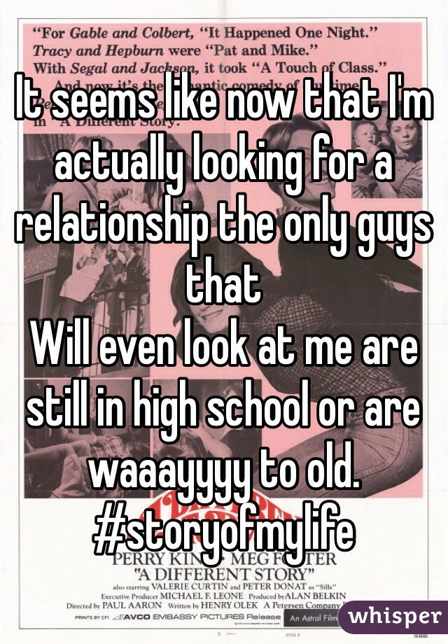 It seems like now that I'm actually looking for a relationship the only guys that  Will even look at me are still in high school or are waaayyyy to old. #storyofmylife