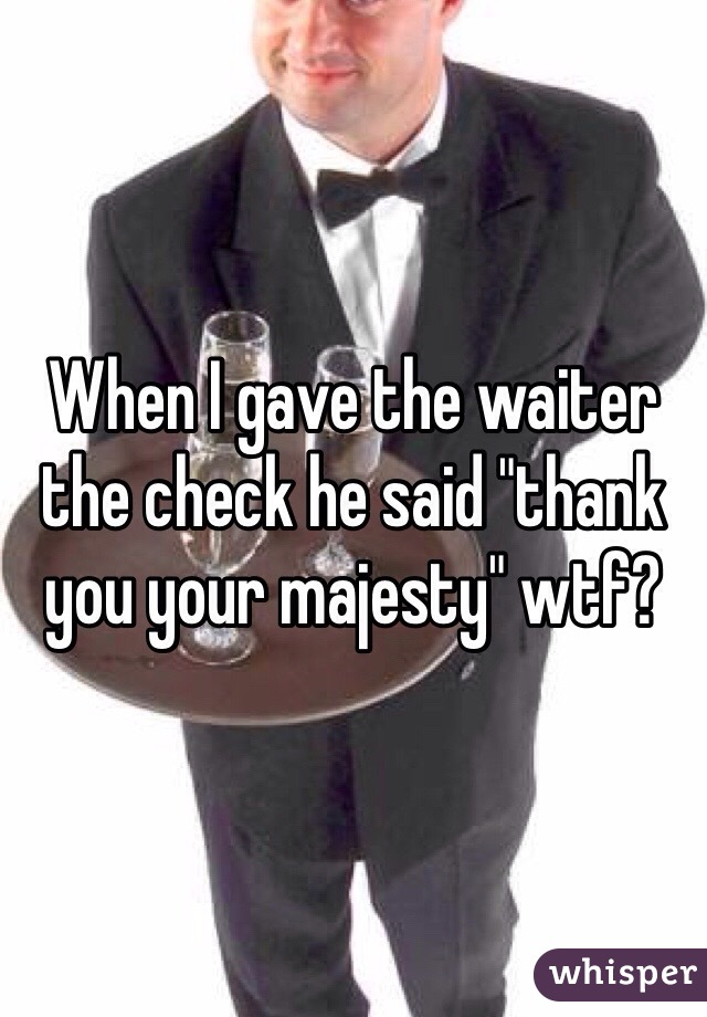 "When I gave the waiter the check he said ""thank you your majesty"" wtf?"