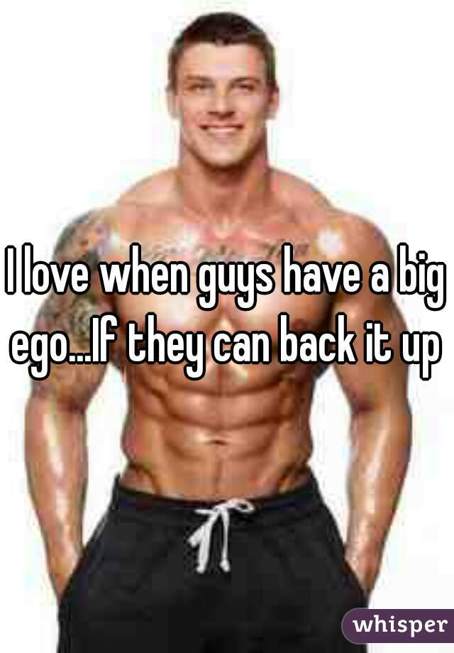 I love when guys have a big ego...If they can back it up