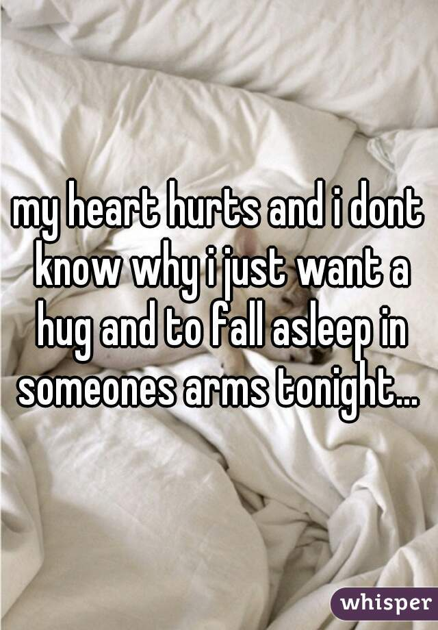 my heart hurts and i dont know why i just want a hug and to fall asleep in someones arms tonight...