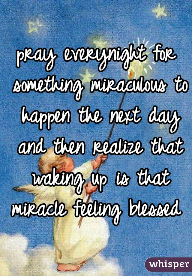 pray everynight for something miraculous to happen the next day and then realize that waking up is that miracle feeling blessed