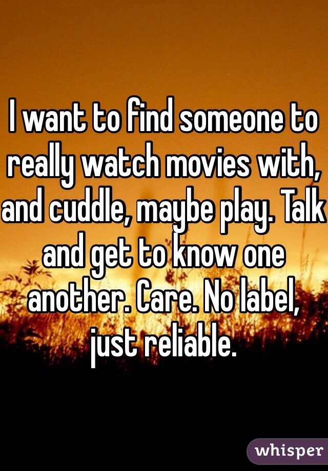 I want to find someone to really watch movies with, and cuddle, maybe play. Talk and get to know one another. Care. No label, just reliable.