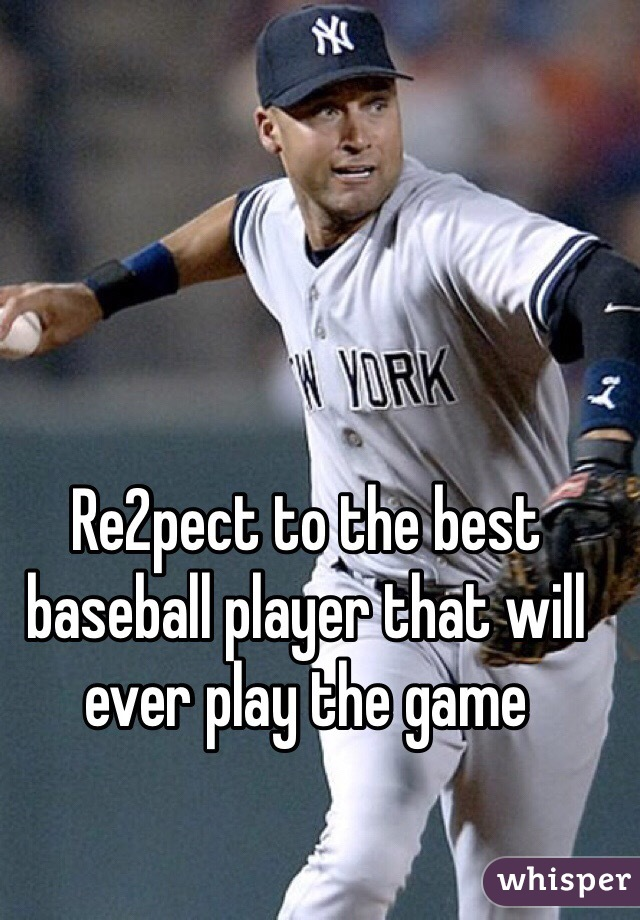 Re2pect to the best baseball player that will ever play the game