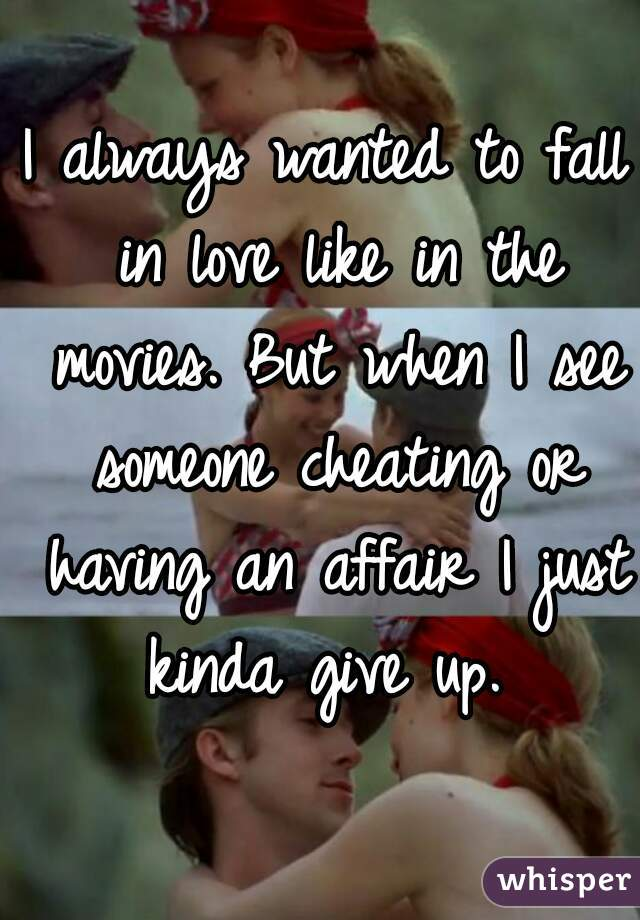 I always wanted to fall in love like in the movies. But when I see someone cheating or having an affair I just kinda give up.