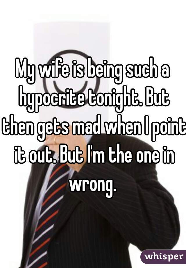 My wife is being such a hypocrite tonight. But then gets mad when I point it out. But I'm the one in wrong.