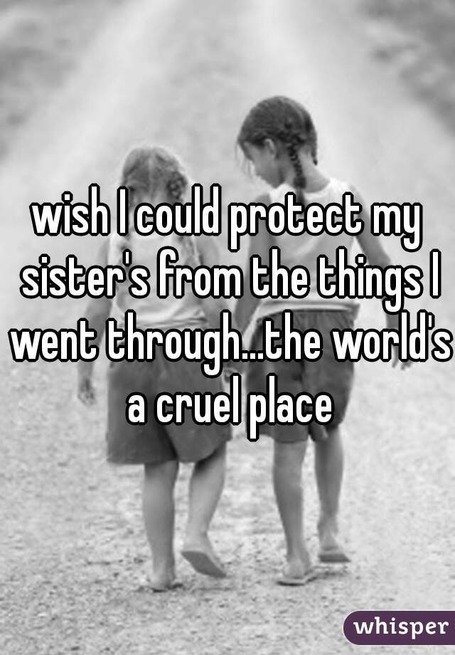 wish I could protect my sister's from the things I went through...the world's a cruel place