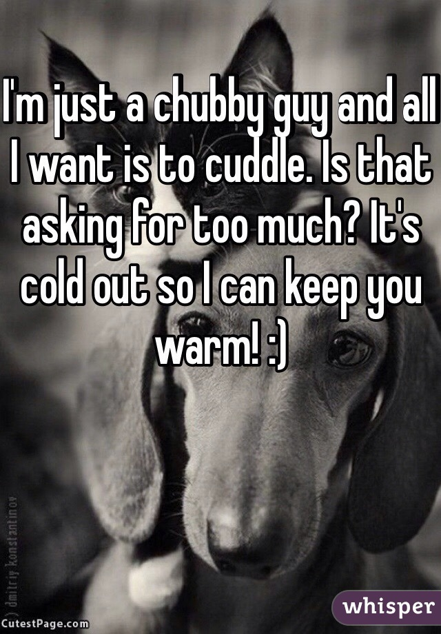 I'm just a chubby guy and all I want is to cuddle. Is that asking for too much? It's cold out so I can keep you warm! :)