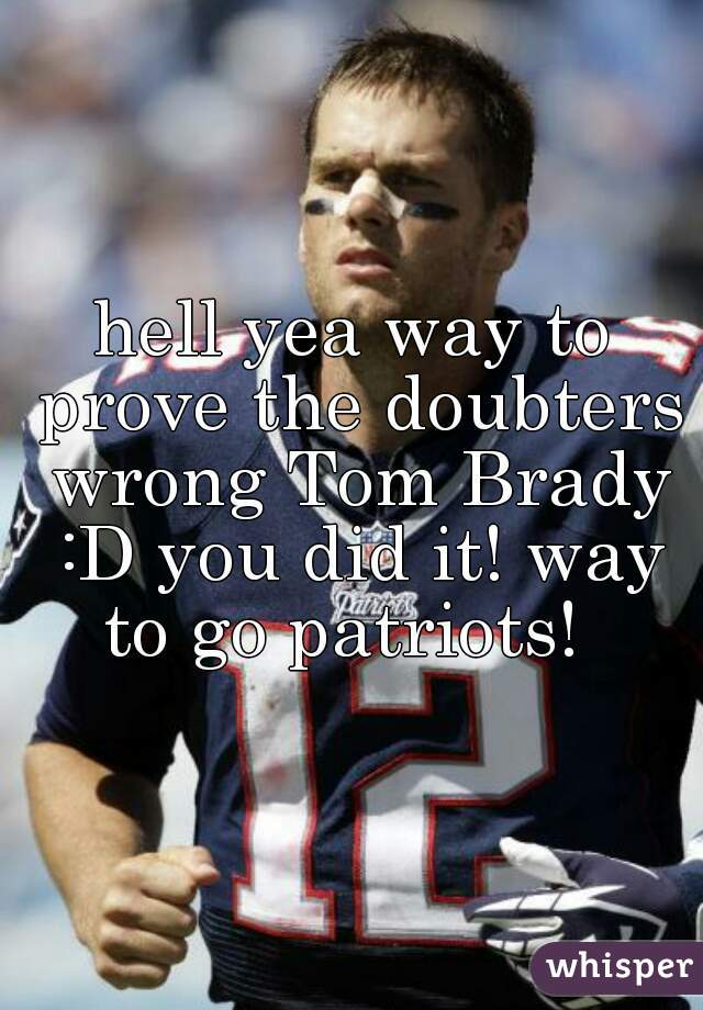 hell yea way to prove the doubters wrong Tom Brady :D you did it! way to go patriots!